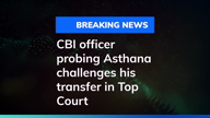 CBI officer probing Asthana challenges his transfer in Top Court