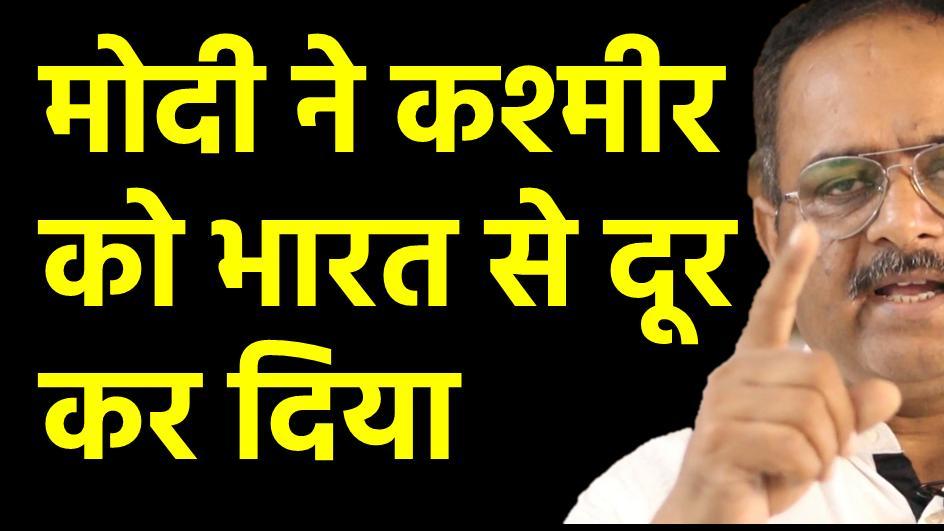 इस सरकार ने कश्मीर को भारत से काफी दूर किया है.
